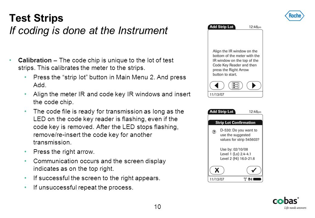 10 Test Strips If coding is done at the Instrument Calibration – The code chip is unique to the lot of test strips. This calibrates the meter to the s