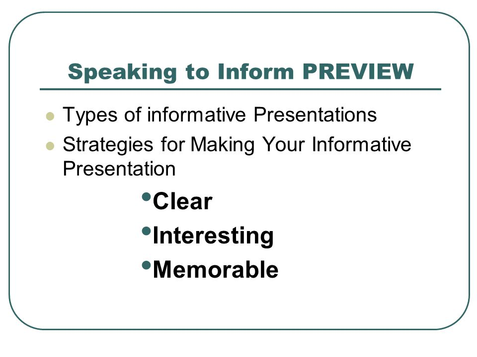 Speaking to Inform PREVIEW Types of informative Presentations Strategies for Making Your Informative Presentation Clear Interesting Memorable