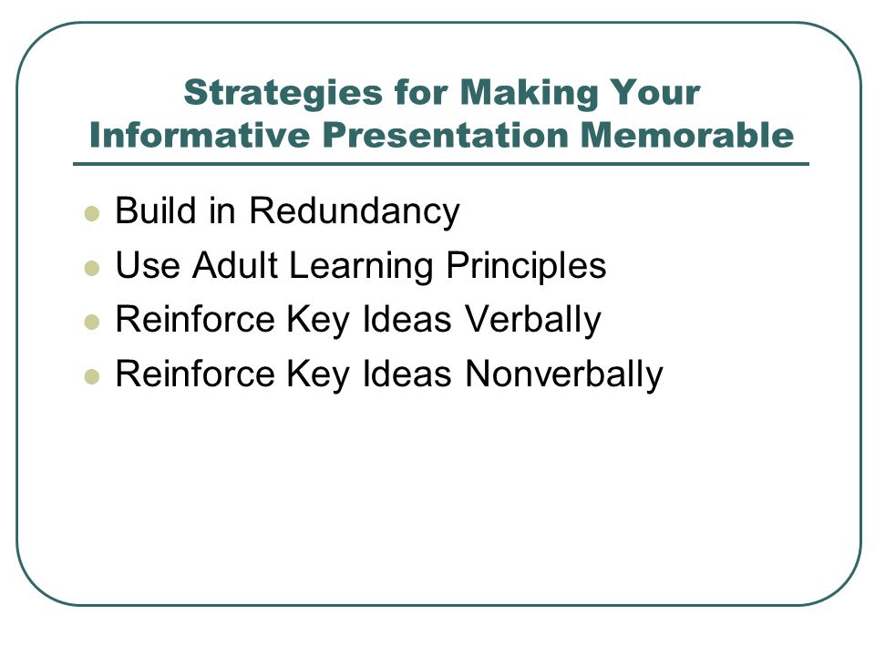 Strategies for Making Your Informative Presentation Memorable Build in Redundancy Use Adult Learning Principles Reinforce Key Ideas Verbally Reinforce Key Ideas Nonverbally