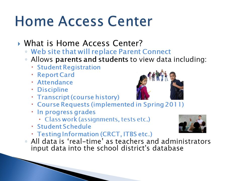  What is Home Access Center? ◦ Web site that will replace Parent Connect ◦ Allows parents and students to view data including:  Student Registration