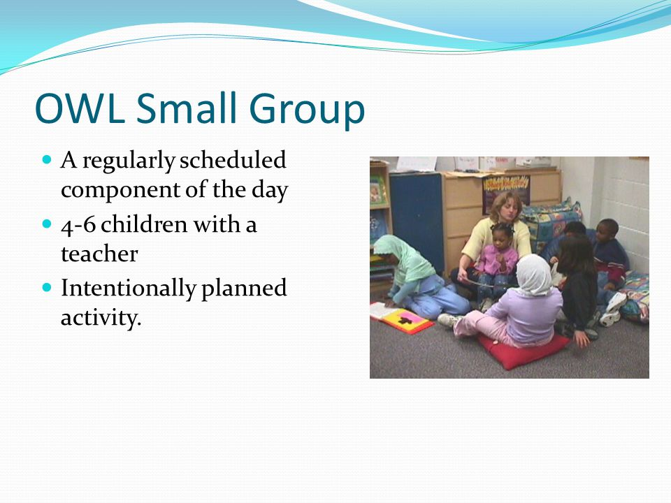 OWL Small Group A regularly scheduled component of the day 4-6 children with a teacher Intentionally planned activity.