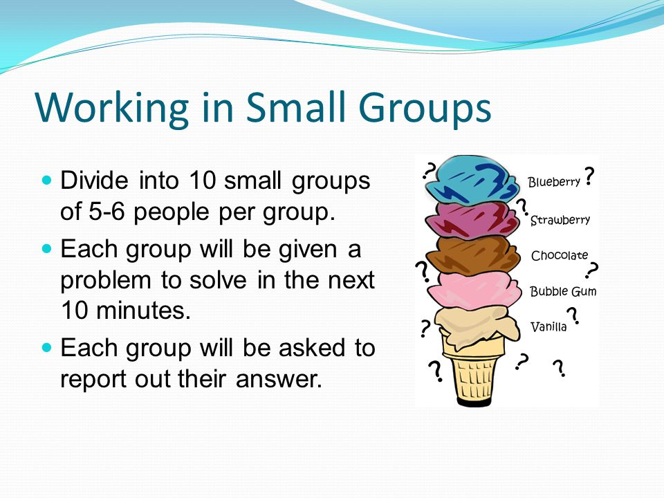 Working in Small Groups Divide into 10 small groups of 5-6 people per group. Each group will be given a problem to solve in the next 10 minutes. Each