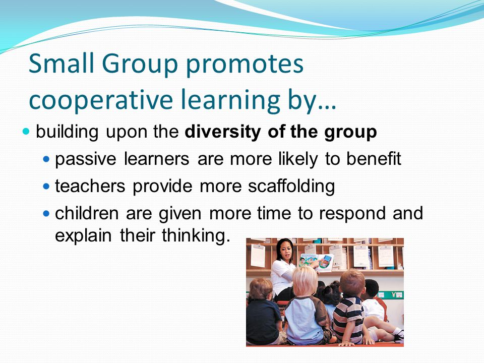 Small Group promotes cooperative learning by… building upon the diversity of the group passive learners are more likely to benefit teachers provide mo