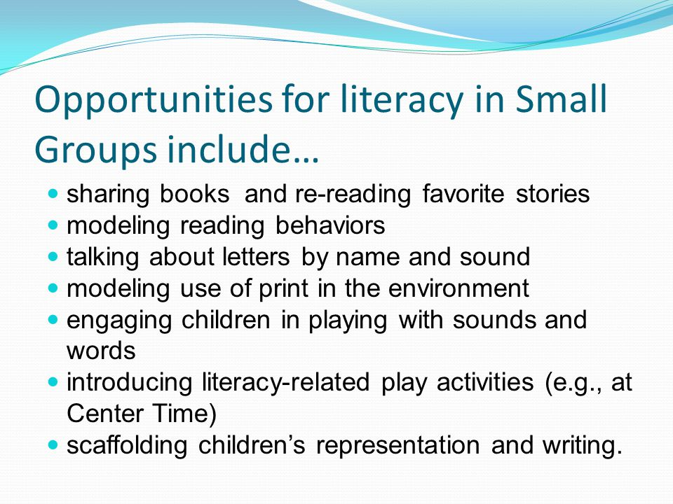Opportunities for literacy in Small Groups include… sharing books and re-reading favorite stories modeling reading behaviors talking about letters by name and sound modeling use of print in the environment engaging children in playing with sounds and words introducing literacy-related play activities (e.g., at Center Time) scaffolding children's representation and writing.
