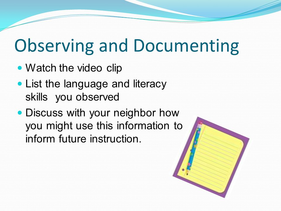 Observing and Documenting Watch the video clip List the language and literacy skills you observed Discuss with your neighbor how you might use this in