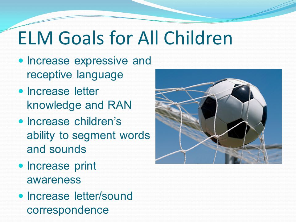 ELM Goals for All Children Increase expressive and receptive language Increase letter knowledge and RAN Increase children's ability to segment words and sounds Increase print awareness Increase letter/sound correspondence