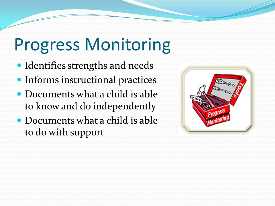 Progress Monitoring Identifies strengths and needs Informs instructional practices Documents what a child is able to know and do independently Documen