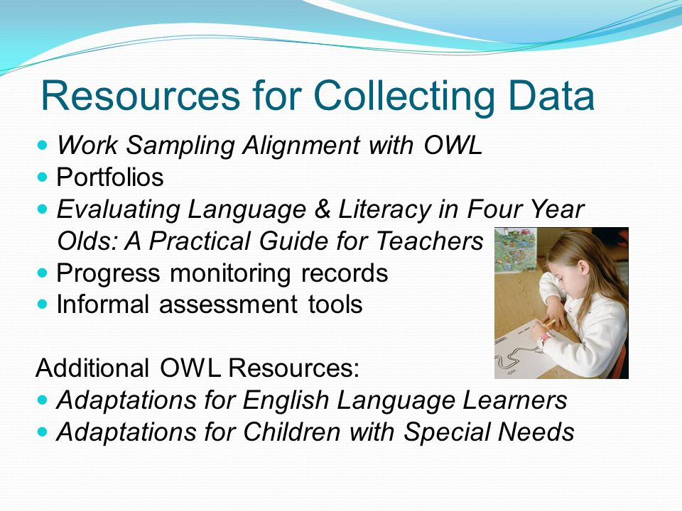 Resources for Collecting Data Work Sampling Alignment with OWL Portfolios Evaluating Language & Literacy in Four Year Olds: A Practical Guide for Teachers Progress monitoring records Informal assessment tools Additional OWL Resources: Adaptations for English Language Learners Adaptations for Children with Special Needs