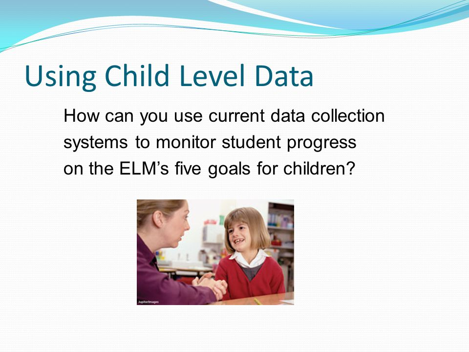 Using Child Level Data How can you use current data collection systems to monitor student progress on the ELM's five goals for children?