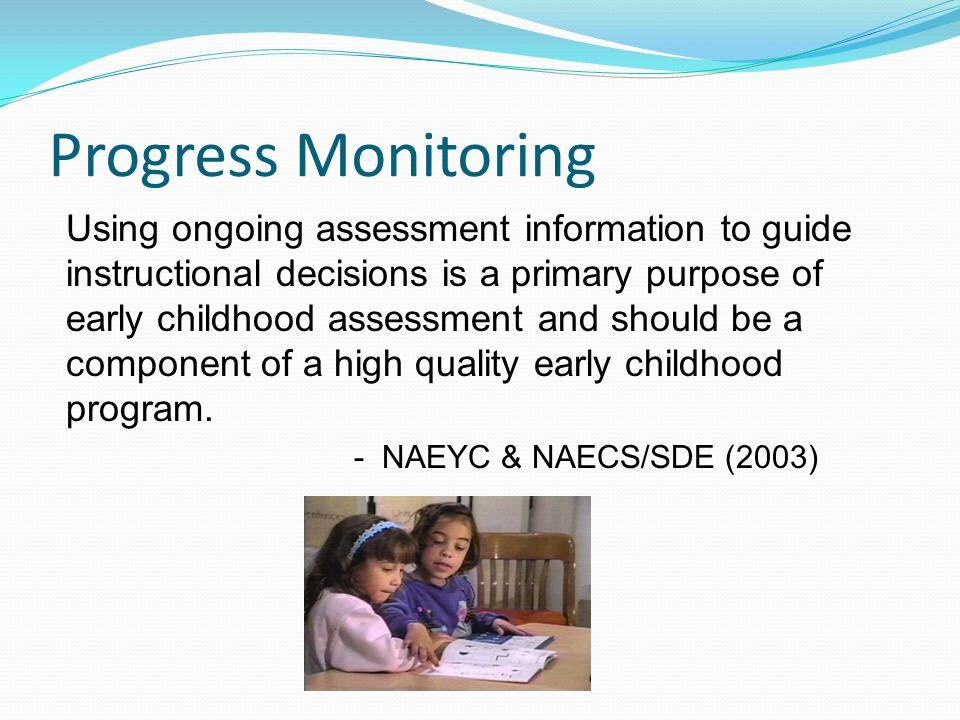 Progress Monitoring Using ongoing assessment information to guide instructional decisions is a primary purpose of early childhood assessment and should be a component of a high quality early childhood program.