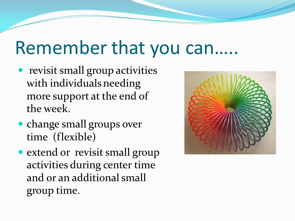 Remember that you can….. revisit small group activities with individuals needing more support at the end of the week. change small groups over time (f