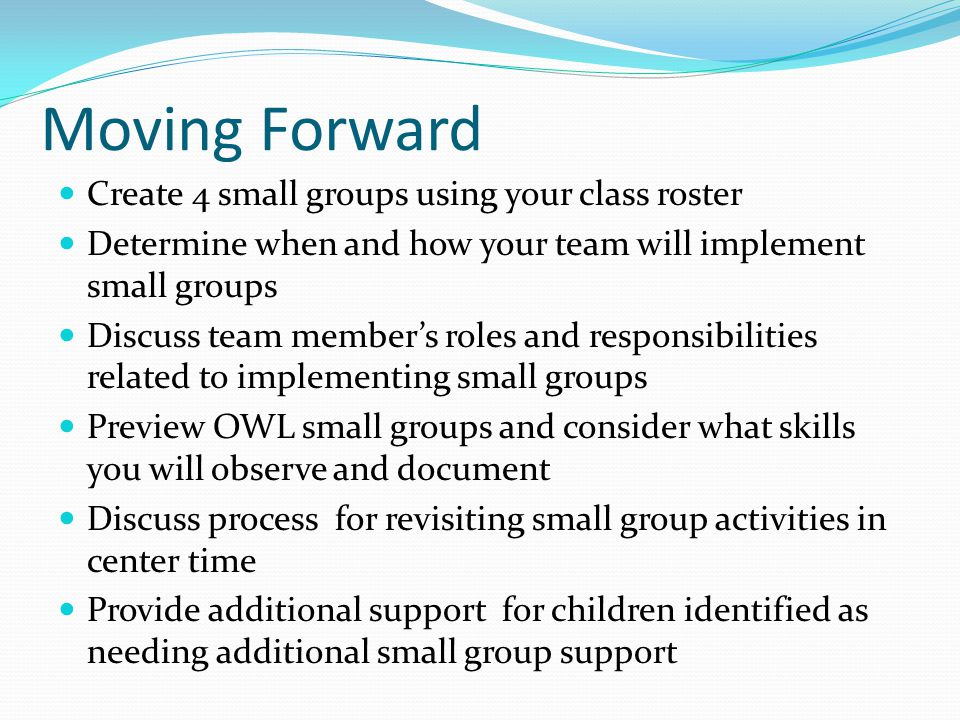 Moving Forward Create 4 small groups using your class roster Determine when and how your team will implement small groups Discuss team member's roles and responsibilities related to implementing small groups Preview OWL small groups and consider what skills you will observe and document Discuss process for revisiting small group activities in center time Provide additional support for children identified as needing additional small group support