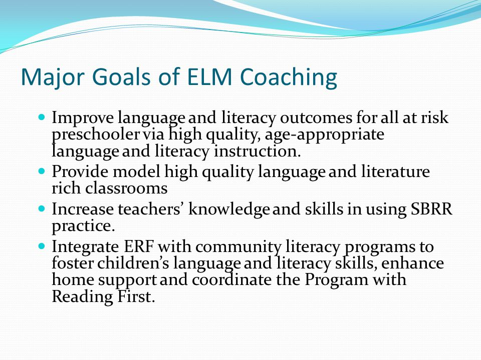 Major Goals of ELM Coaching Improve language and literacy outcomes for all at risk preschooler via high quality, age-appropriate language and literacy