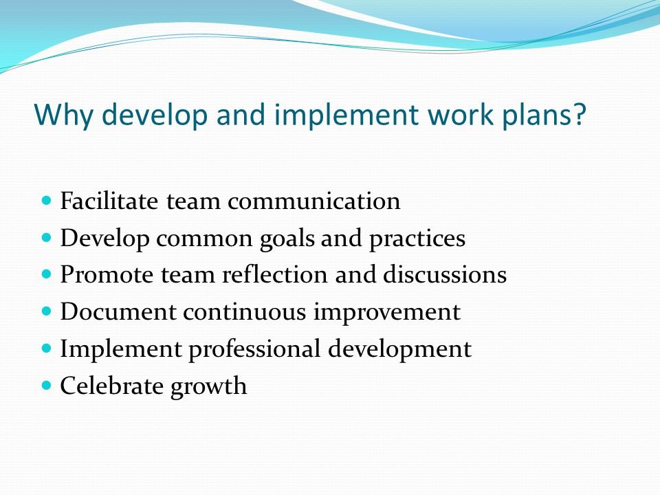 Why develop and implement work plans? Facilitate team communication Develop common goals and practices Promote team reflection and discussions Documen