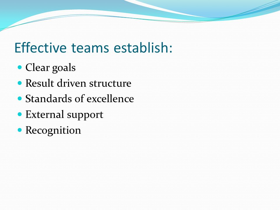 Effective teams establish: Clear goals Result driven structure Standards of excellence External support Recognition