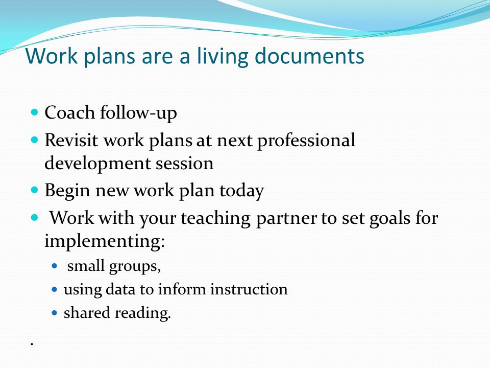 Work plans are a living documents Coach follow-up Revisit work plans at next professional development session Begin new work plan today Work with your