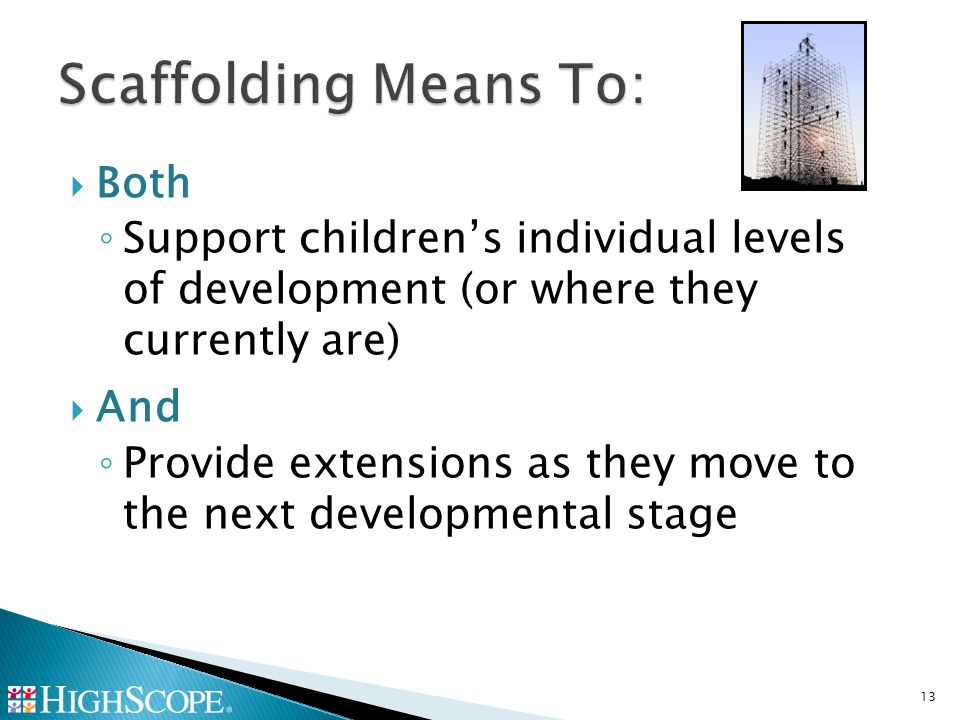  Both ◦ Support children's individual levels of development (or where they currently are)  And ◦ Provide extensions as they move to the next developmental stage 13