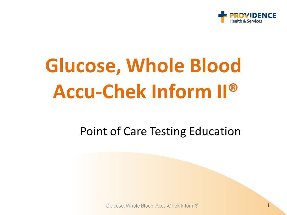 Glucose, Whole Blood Accu-Chek Inform II® Point of Care Testing Education 1 Glucose, Whole Blood, Accu-Chek Inform®