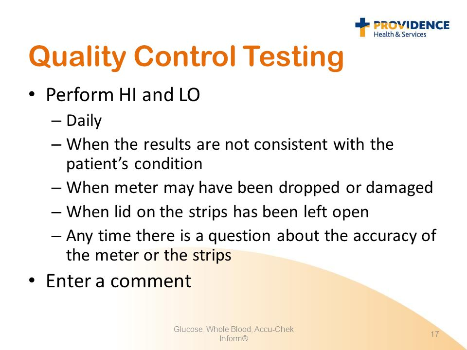 Quality Control Testing Perform HI and LO – Daily – When the results are not consistent with the patient's condition – When meter may have been droppe