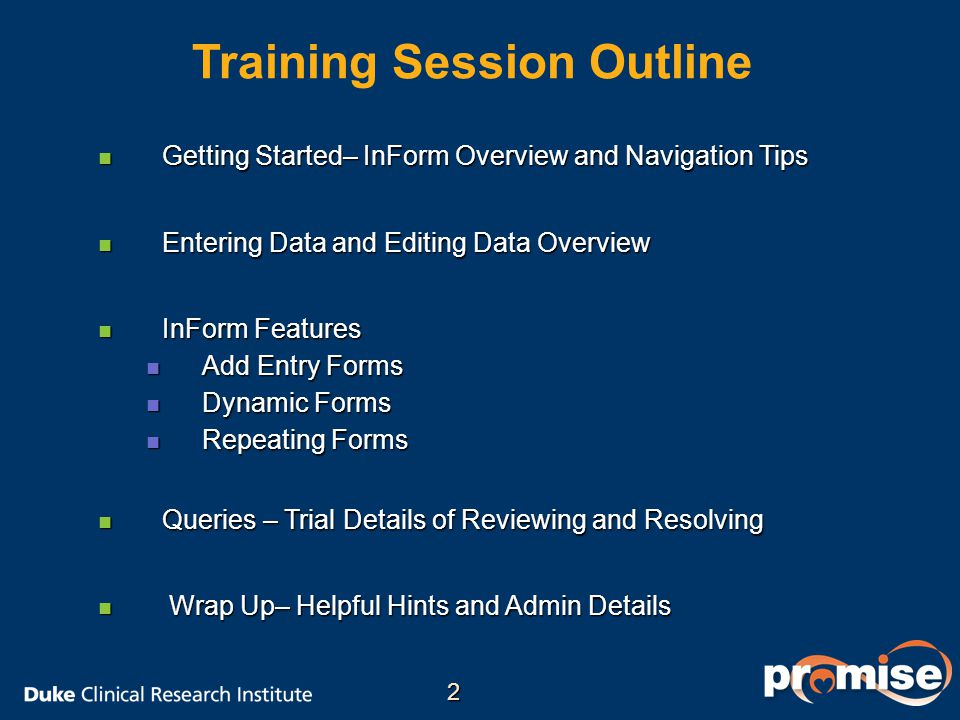 Training Session Outline Getting Started– InForm Overview and Navigation Tips Getting Started– InForm Overview and Navigation Tips Entering Data and Editing Data Overview Entering Data and Editing Data Overview InForm Features InForm Features Add Entry Forms Add Entry Forms Dynamic Forms Dynamic Forms Repeating Forms Repeating Forms Queries – Trial Details of Reviewing and Resolving Queries – Trial Details of Reviewing and Resolving Wrap Up– Helpful Hints and Admin Details Wrap Up– Helpful Hints and Admin Details 2