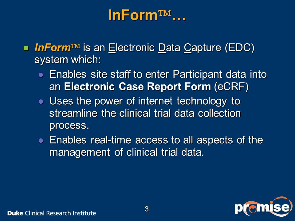 InForm  … n InForm  is an Electronic Data Capture (EDC) system which: l Enables site staff to enter Participant data into an Electronic Case Report