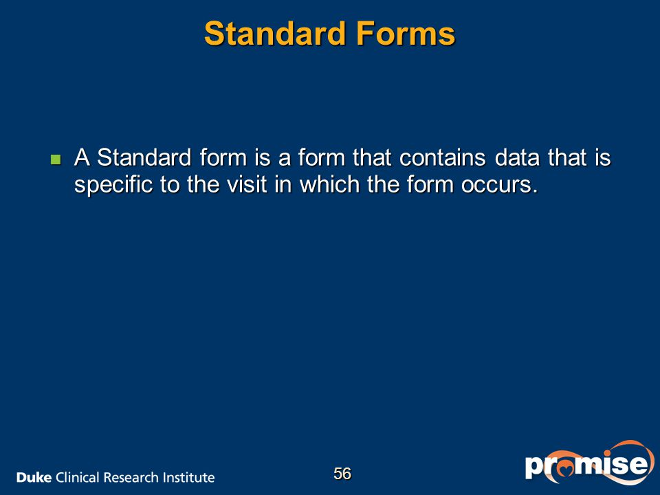 Standard Forms n A Standard form is a form that contains data that is specific to the visit in which the form occurs.
