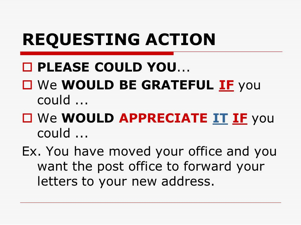 REQUESTING ACTION  PLEASE COULD YOU...  We WOULD BE GRATEFUL IF you could...  We WOULD APPRECIATE IT IF you could... Ex. You have moved your office