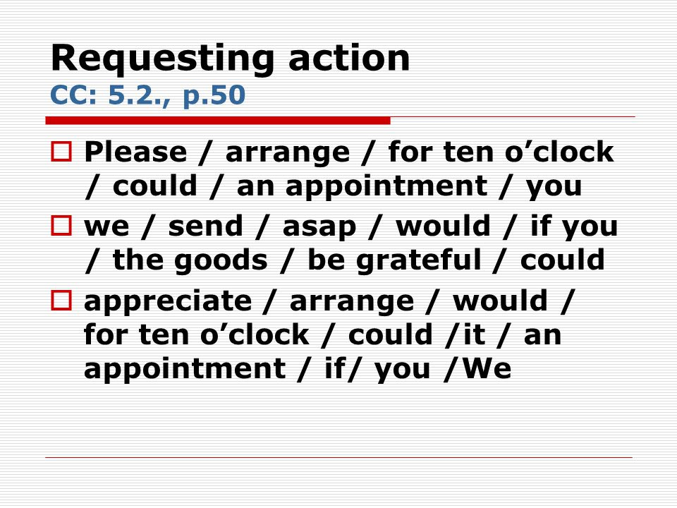 Requesting action CC: 5.2., p.50  Please / arrange / for ten o'clock / could / an appointment / you  we / send / asap / would / if you / the goods /