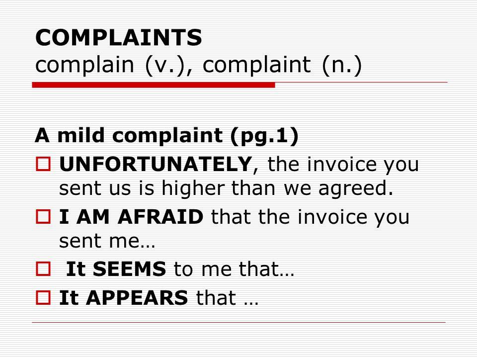 COMPLAINTS complain (v.), complaint (n.) A mild complaint (pg.1)  UNFORTUNATELY, the invoice you sent us is higher than we agreed.  I AM AFRAID that