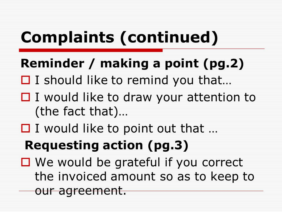 Complaints (continued) Reminder / making a point (pg.2)  I should like to remind you that…  I would like to draw your attention to (the fact that)…
