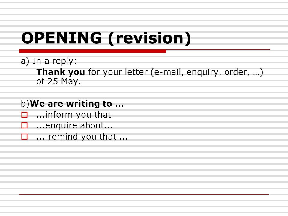 OPENING (revision) a) In a reply: Thank you for your letter (e-mail, enquiry, order, …) of 25 May. b)We are writing to... ...inform you that ...enqu