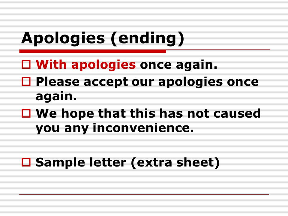Apologies (ending)  With apologies once again.  Please accept our apologies once again.  We hope that this has not caused you any inconvenience. 