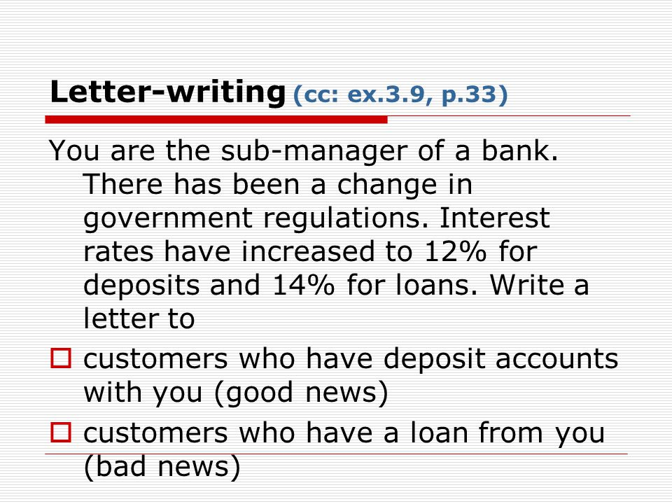 Letter-writing (cc: ex.3.9, p.33) You are the sub-manager of a bank. There has been a change in government regulations. Interest rates have increased