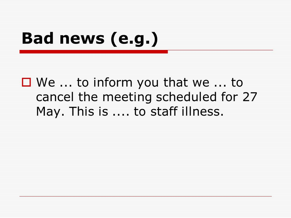 Bad news (e.g.)  We... to inform you that we... to cancel the meeting scheduled for 27 May. This is.... to staff illness.