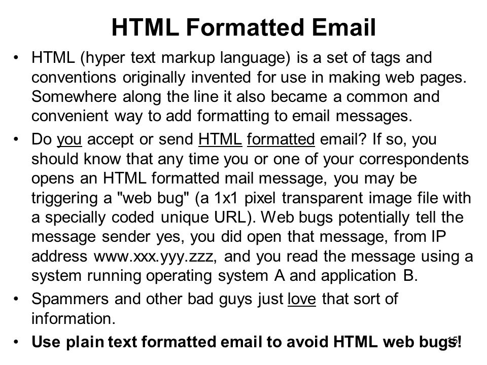 16 HTML Formatted Email and XSS You should also be aware that by electing to accept or send HTML formatted email, you may also be enabling a whole class of system attacks via something known as cross site scripting, or XSS. Cross site scripting attacks take advantage of the ability of HTML formatted documents to run scripts or programs.
