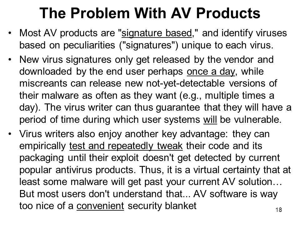 18 The Problem With AV Products Most AV products are signature based, and identify viruses based on peculiarities ( signatures ) unique to each virus.