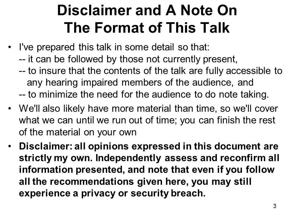 4 The Premise of Today s Talk I suspect that some may be wondering about the somewhat odd title for my talk -- We Regret To Inform You That Due to Insecurities Beyond Our Control, Your Privacy Has Been Cancelled For Your Convenience. It may be easiest to begin by decomposing that title into its component parts: -- computer/network security issues have become ubiquitous, -- collectively, we can t mitigate many of those issues for you, -- while you might be able to take personal steps to do so, doing so may be inconvenient, which means you probably won t take those steps, and thus -- your privacy will often end up being effectively nullified.