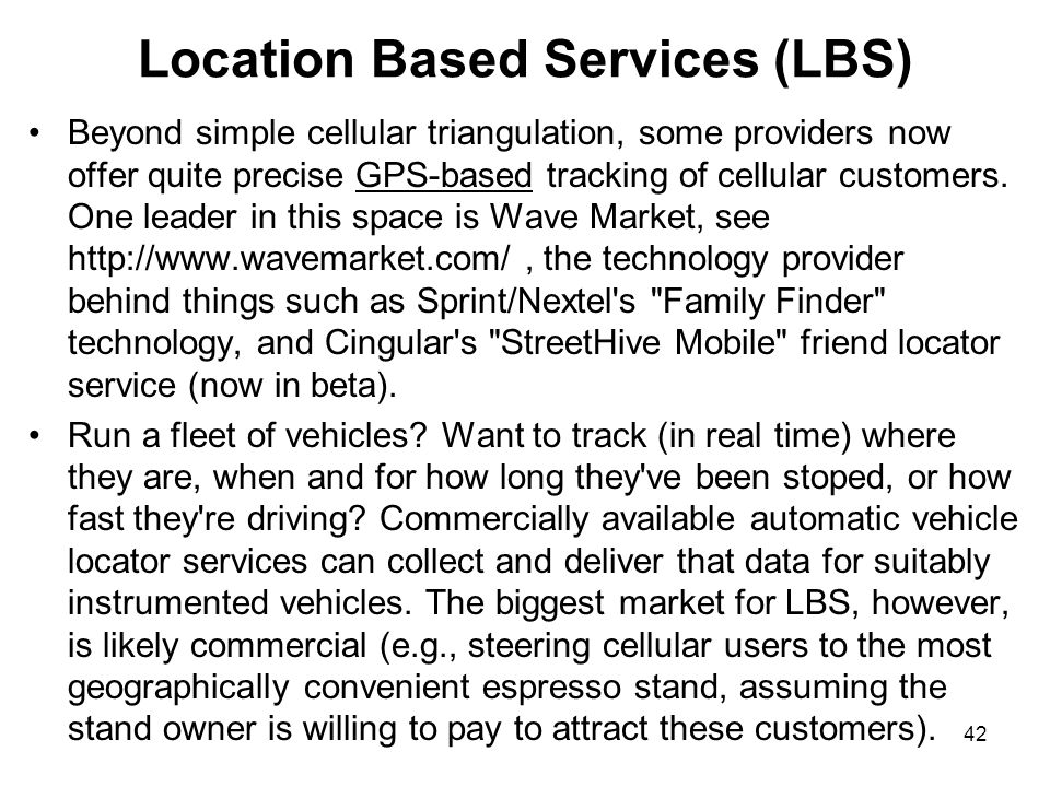 42 Location Based Services (LBS) Beyond simple cellular triangulation, some providers now offer quite precise GPS-based tracking of cellular customers