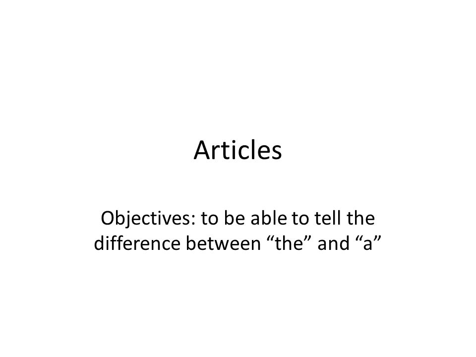 Articles Objectives: to be able to tell the difference between the and a