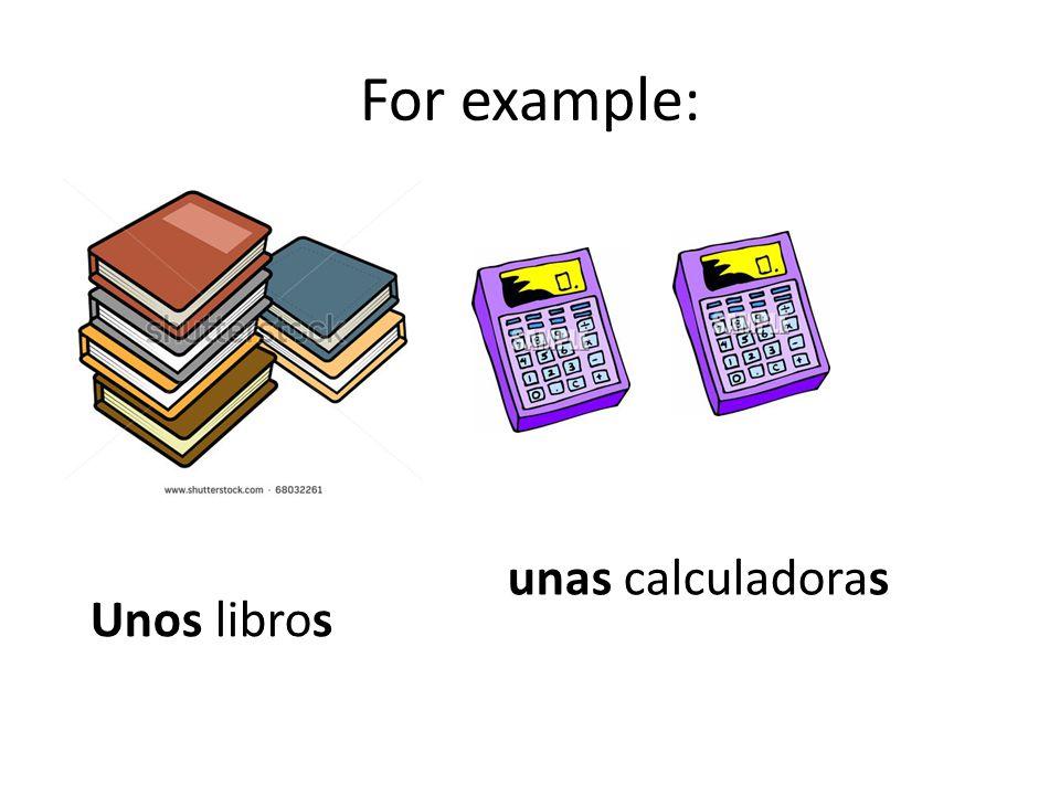 For example: Unos libros unas calculadoras
