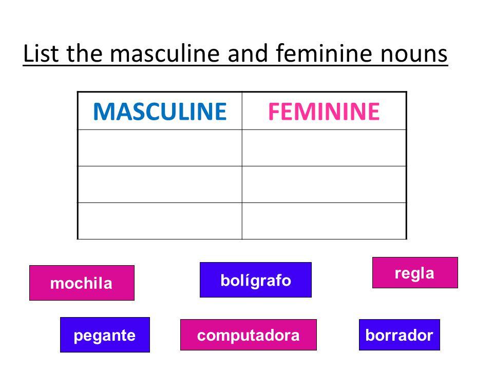MASCULINEFEMININE List the masculine and feminine nouns mochila pegante computadora bolígrafo borrador regla