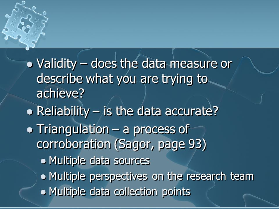 Validity – does the data measure or describe what you are trying to achieve? Reliability – is the data accurate? Triangulation – a process of corrobor