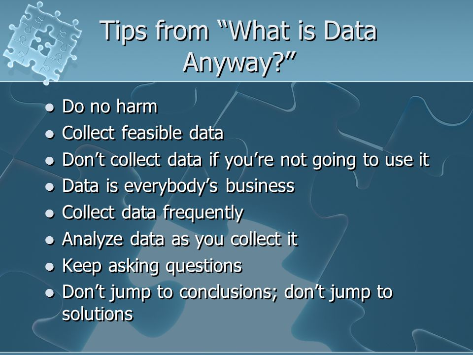 Tips from What is Data Anyway Do no harm Collect feasible data Don't collect data if you're not going to use it Data is everybody's business Collect data frequently Analyze data as you collect it Keep asking questions Don't jump to conclusions; don't jump to solutions Do no harm Collect feasible data Don't collect data if you're not going to use it Data is everybody's business Collect data frequently Analyze data as you collect it Keep asking questions Don't jump to conclusions; don't jump to solutions
