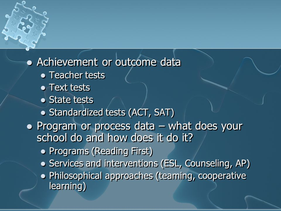 Achievement or outcome data Teacher tests Text tests State tests Standardized tests (ACT, SAT) Program or process data – what does your school do and how does it do it.