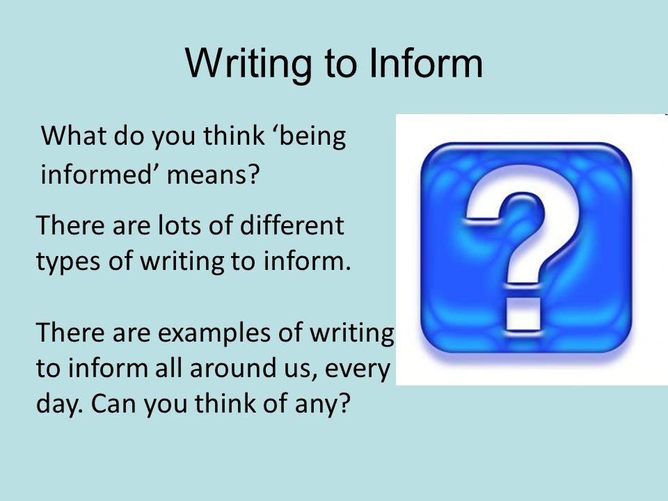 Writing to Inform What do you think 'being informed' means.
