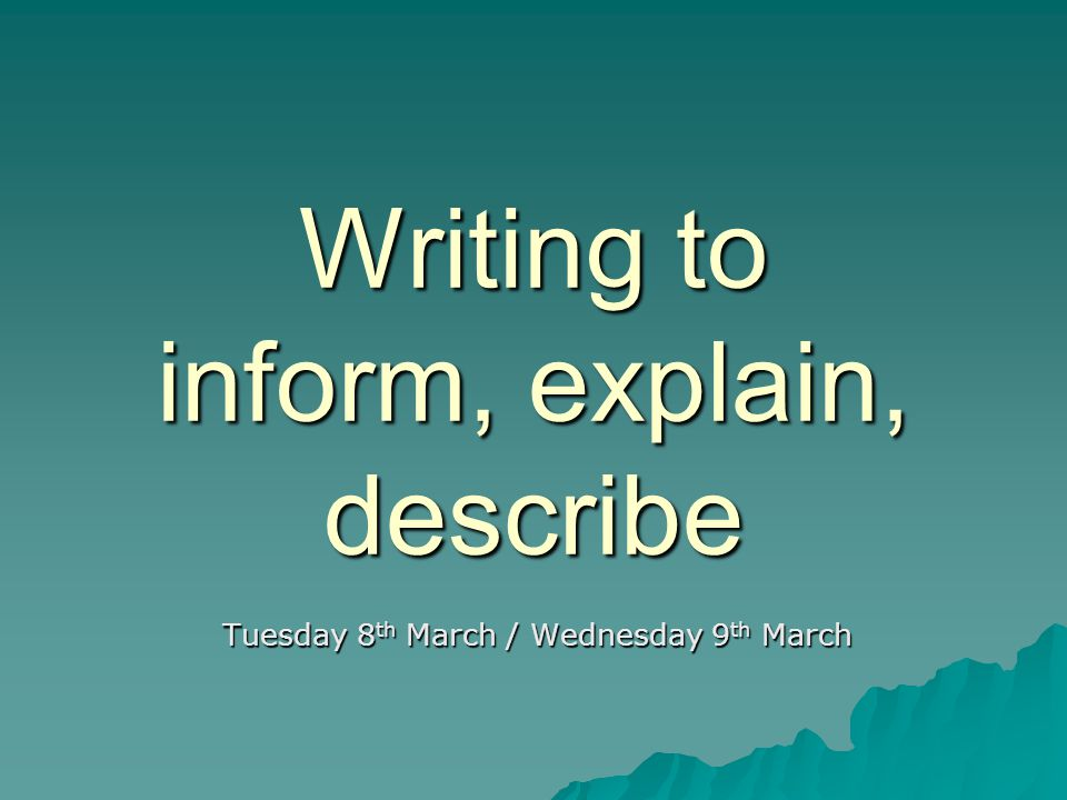 Writing to explain Purpose: giving more than details about something; justify and give the reason (Moving into analysis) Structure: Paragraphs (open and then give evidence) Sequential/logical order Language: - Connectives to show sequence, cause and effect - Technical/specialist vocabulary - Clear and authoritative in tone - Personal (emotional/subjective) OR factual and balanced