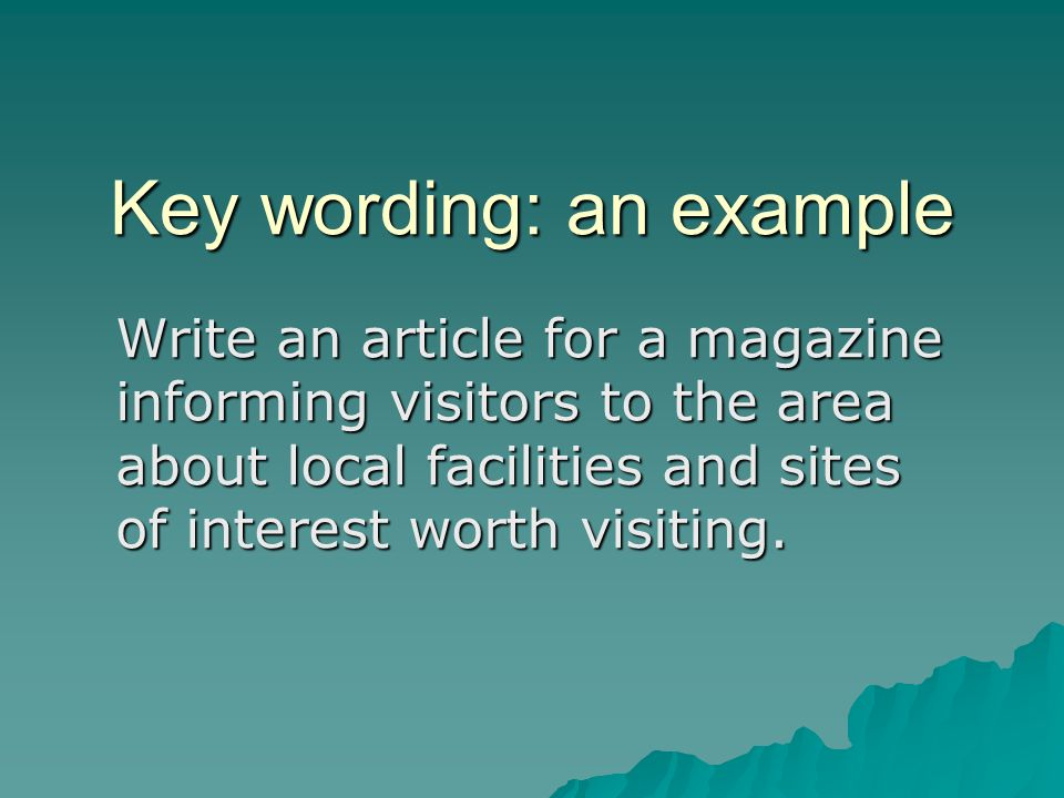 Key wording: an example Write an article for a magazine informing visitors to the area about local facilities and sites of interest worth visiting.