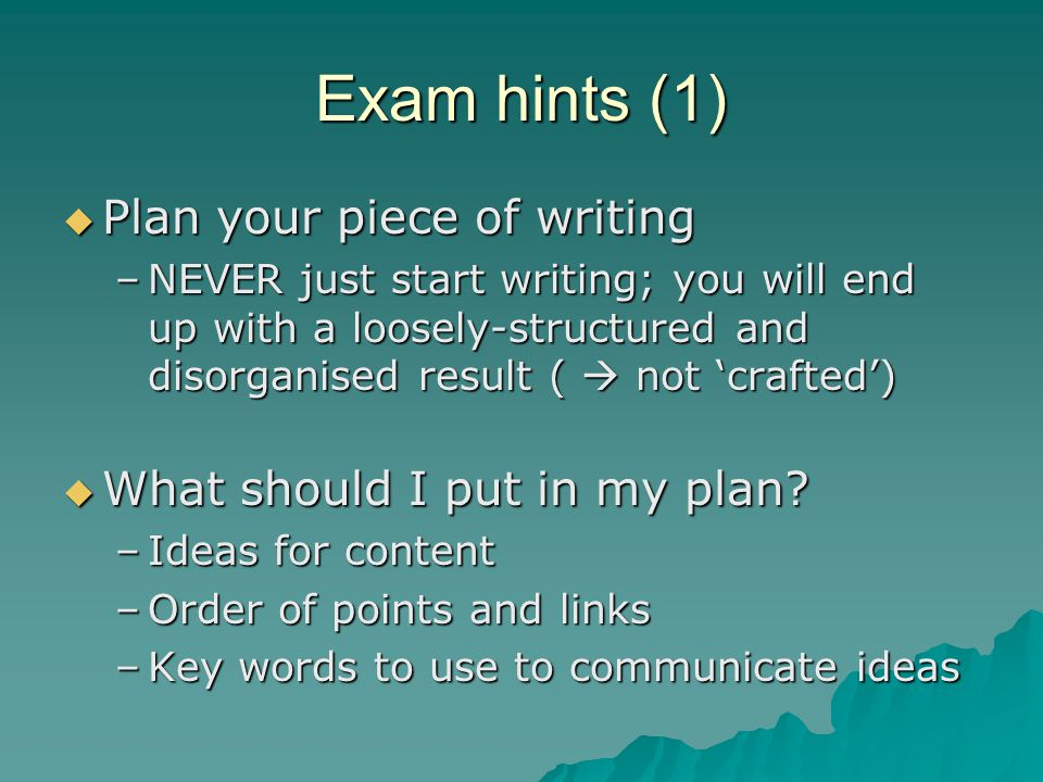 Exam hints (1)  Plan your piece of writing –NEVER just start writing; you will end up with a loosely-structured and disorganised result (  not 'crafted')  What should I put in my plan.