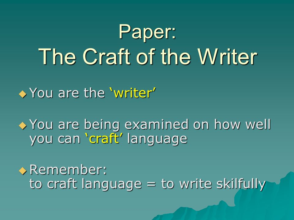 Paper: The Craft of the Writer  You are the 'writer'  You are being examined on how well you can 'craft' language  Remember: to craft language = to write skilfully
