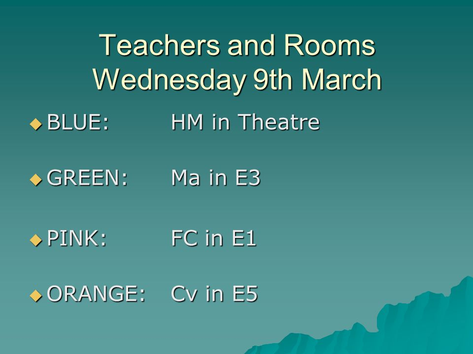 Teachers and Rooms Wednesday 9th March  BLUE: HM in Theatre  GREEN:Ma in E3  PINK:FC in E1  ORANGE:Cv in E5
